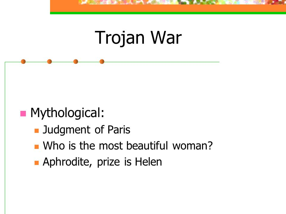 Trojan War Mythological: Judgment of Paris Who is the most beautiful woman.