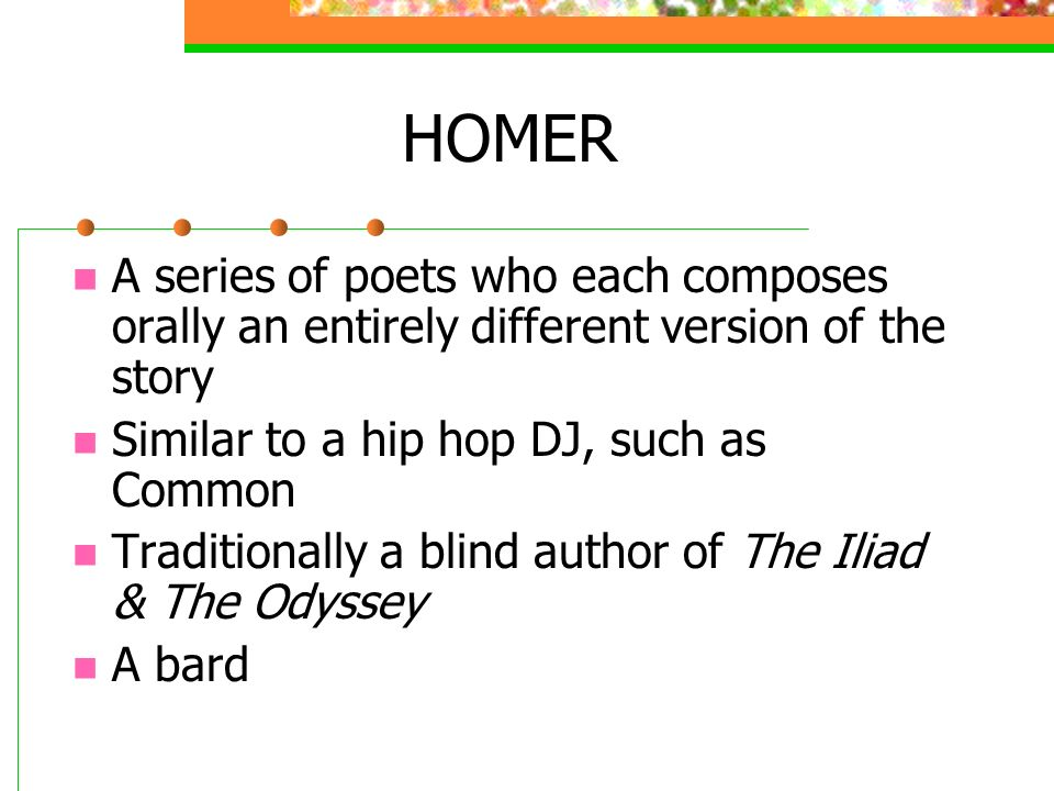 HOMER A series of poets who each composes orally an entirely different version of the story Similar to a hip hop DJ, such as Common Traditionally a blind author of The Iliad & The Odyssey A bard