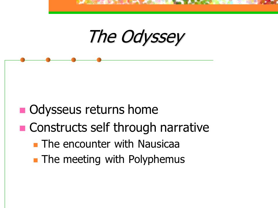 The Odyssey Odysseus returns home Constructs self through narrative The encounter with Nausicaa The meeting with Polyphemus