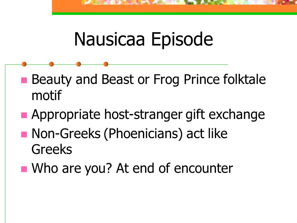 Nausicaa Episode Beauty and Beast or Frog Prince folktale motif Appropriate host-stranger gift exchange Non-Greeks (Phoenicians) act like Greeks Who are you.