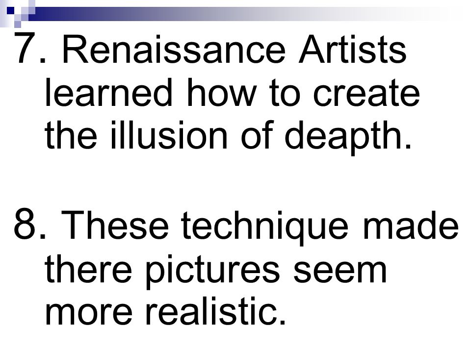 7. Renaissance Artists learned how to create the illusion of deapth. 8. These technique made there pictures seem more realistic.