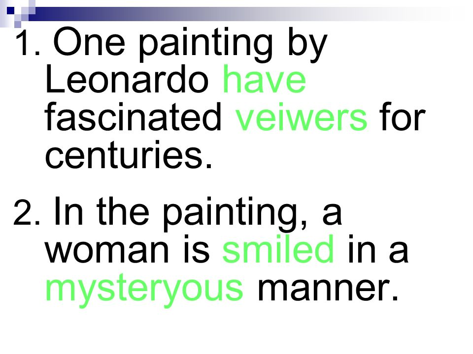 1. One painting by Leonardo have fascinated veiwers for centuries. 2. In the painting, a woman is smiled in a mysteryous manner.
