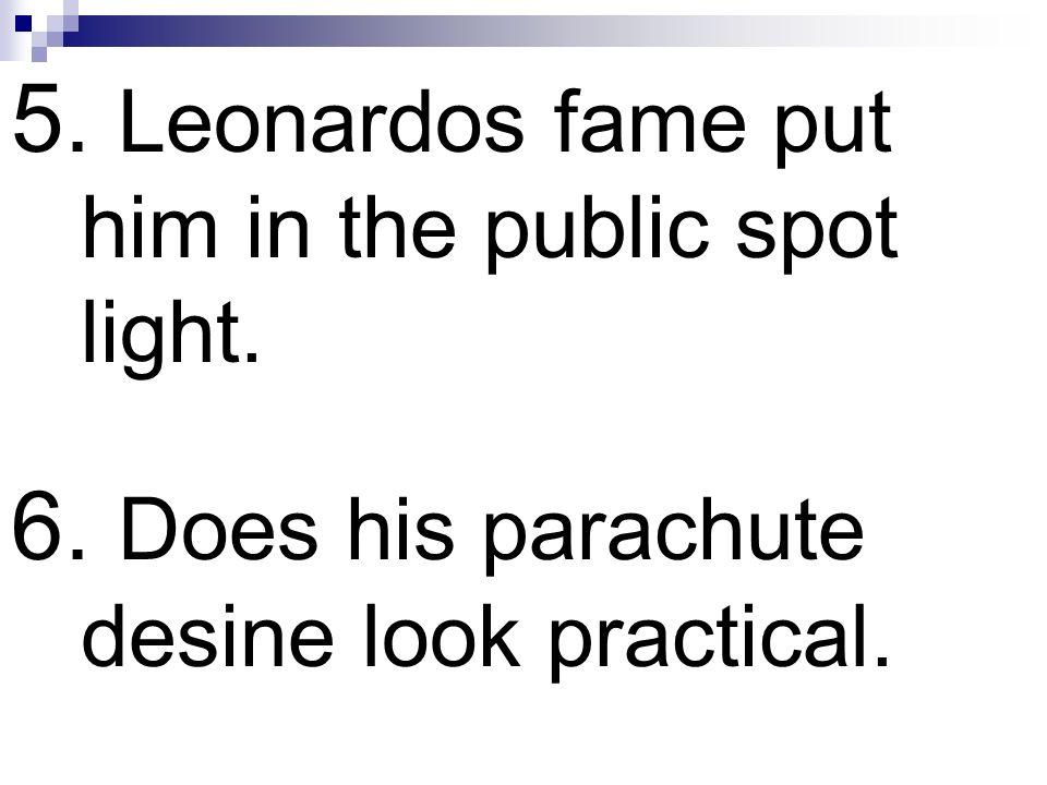 5. Leonardos fame put him in the public spot light. 6. Does his parachute desine look practical.