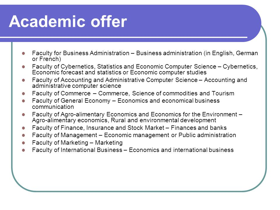 Academic offer Faculty for Business Administration – Business administration (in English, German or French) Faculty of Cybernetics, Statistics and Economic Computer Science – Cybernetics, Economic forecast and statistics or Economic computer studies Faculty of Accounting and Administrative Computer Science – Accounting and administrative computer science Faculty of Commerce – Commerce, Science of commodities and Tourism Faculty of General Economy – Economics and economical business communication Faculty of Agro-alimentary Economics and Economics for the Environment – Agro-alimentary economics, Rural and environmental development Faculty of Finance, Insurance and Stock Market – Finances and banks Faculty of Management – Economic management or Public administration Faculty of Marketing – Marketing Faculty of International Business – Economics and international business