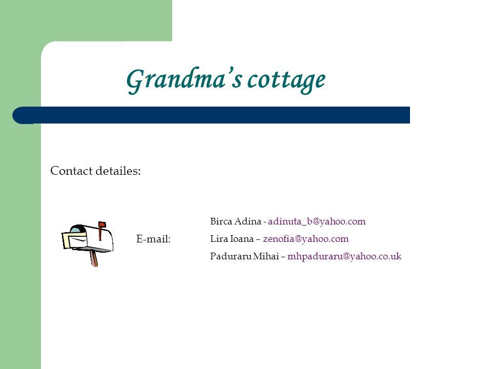 Grandmas cottage Contact detailes: E-mail: Birca Adina - adinuta_b@yahoo.com Lira Ioana – zenofia@yahoo.com Paduraru Mihai – mhpaduraru@yahoo.co.uk