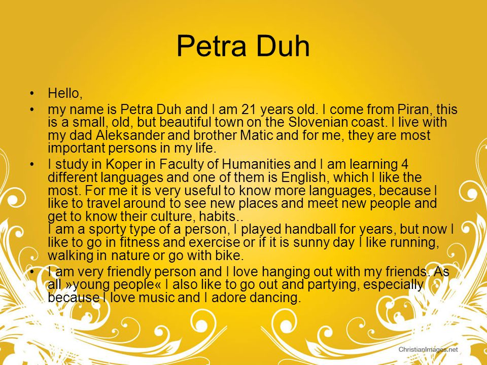 Petra Duh Hello, my name is Petra Duh and I am 21 years old. I come from Piran, this is a small, old, but beautiful town on the Slovenian coast. I liv