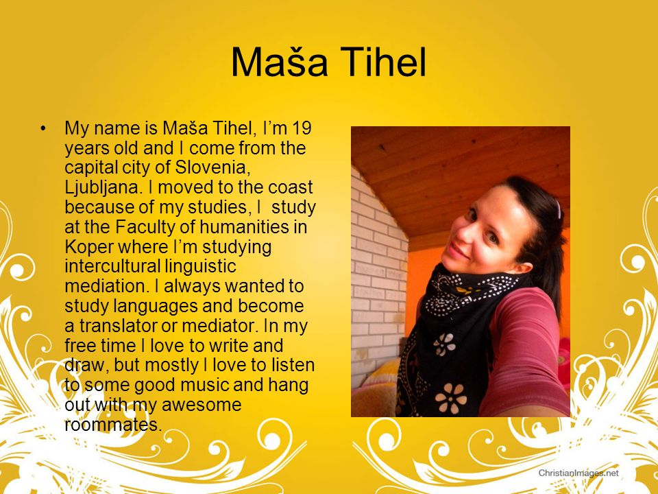 Maša Tihel My name is Maša Tihel, Im 19 years old and I come from the capital city of Slovenia, Ljubljana. I moved to the coast because of my studies,