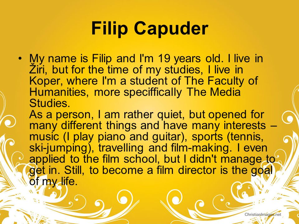 Filip Capuder My name is Filip and I'm 19 years old. I live in Žiri, but for the time of my studies, I live in Koper, where I'm a student of The Facul