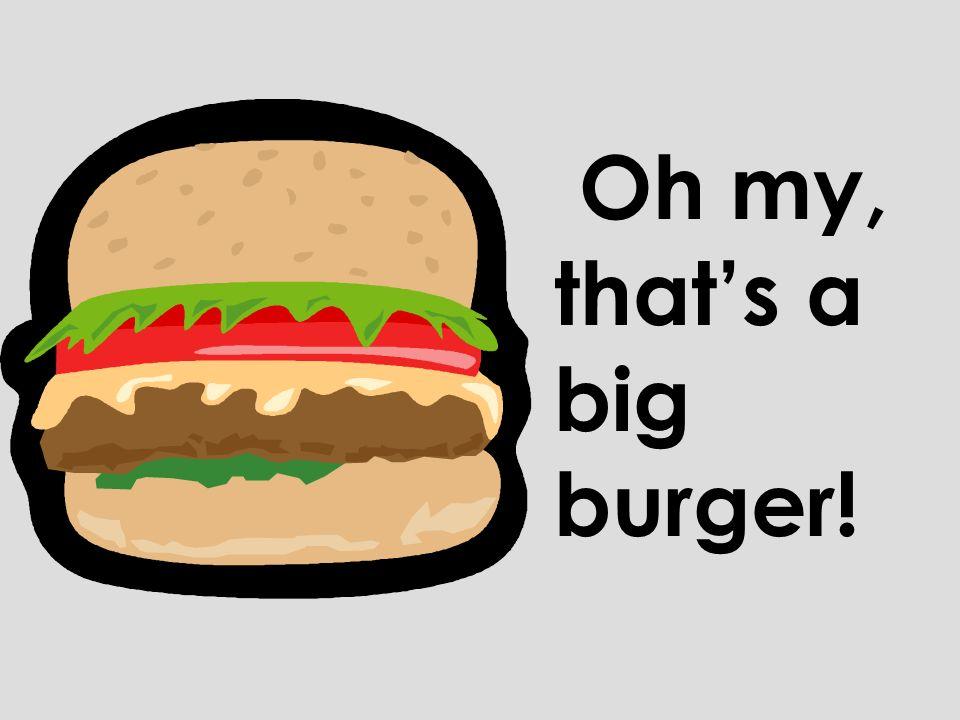 Oh my, thats a big burger!