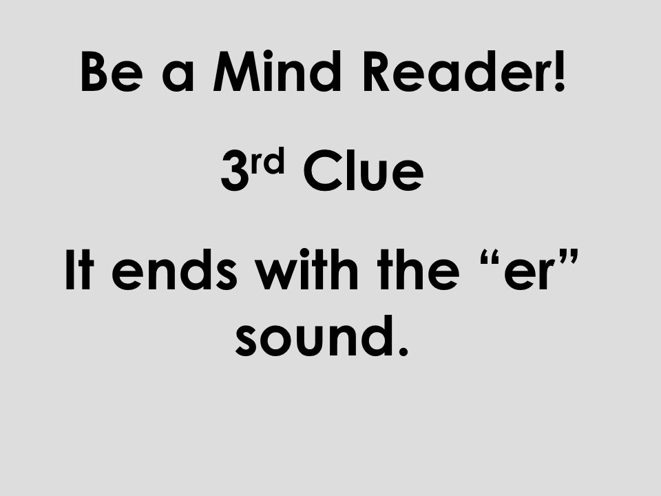 Be a Mind Reader! 2 nd Clue It is a two syllable word.