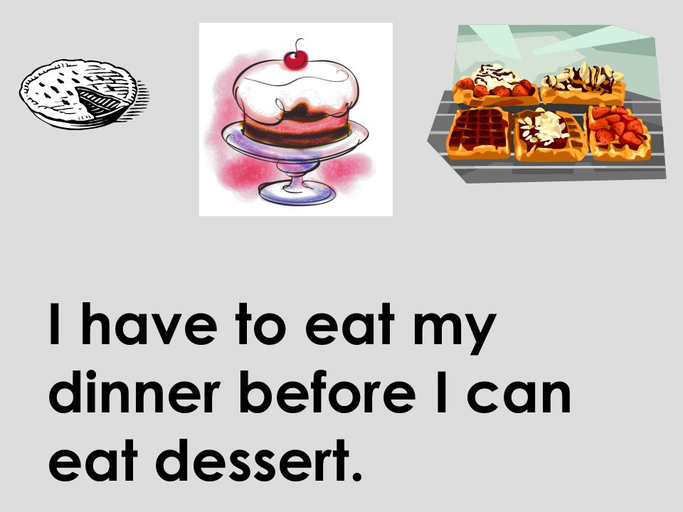 I have to eat my dinner before I can eat dessert.