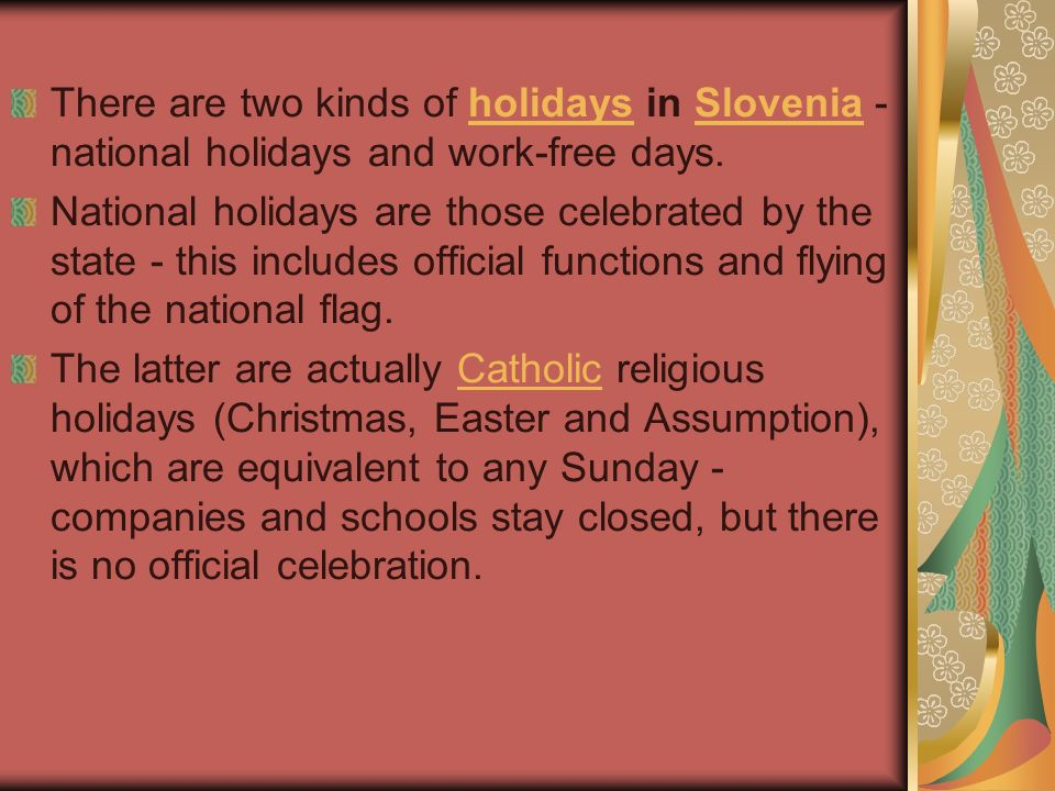 There are two kinds of holidays in Slovenia - national holidays and work-free days.holidaysSlovenia National holidays are those celebrated by the stat