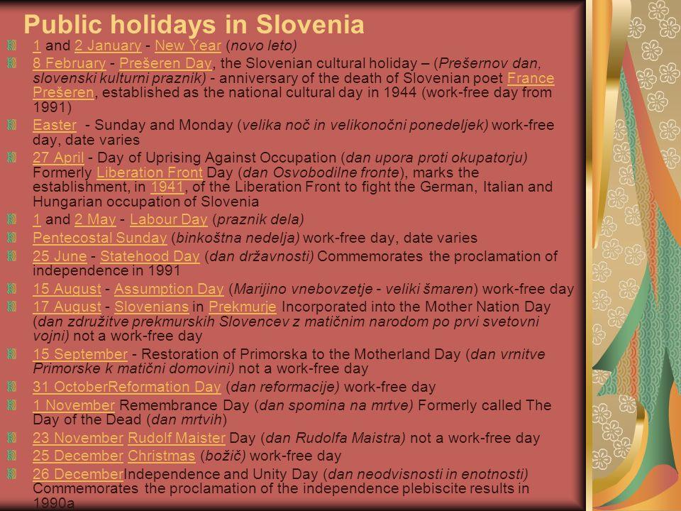 11 and 2 January - New Year (novo leto) 2 JanuaryNew Year 8 February8 February - Prešeren Day, the Slovenian cultural holiday – (Prešernov dan, slovenski kulturni praznik) - anniversary of the death of Slovenian poet France Prešeren, established as the national cultural day in 1944 (work-free day from 1991)Prešeren DayFrance Prešeren EasterEaster - Sunday and Monday (velika noč in velikonočni ponedeljek) work-free day, date varies 27 April27 April - Day of Uprising Against Occupation (dan upora proti okupatorju) Formerly Liberation Front Day (dan Osvobodilne fronte), marks the establishment, in 1941, of the Liberation Front to fight the German, Italian and Hungarian occupation of SloveniaLiberation Front1941 11 and 2 May - Labour Day (praznik dela)2 MayLabour Day Pentecostal SundayPentecostal Sunday (binkoštna nedelja) work-free day, date varies 25 June25 June - Statehood Day (dan državnosti) Commemorates the proclamation of independence in 1991Statehood Day 15 August15 August - Assumption Day (Marijino vnebovzetje - veliki šmaren) work-free dayAssumption Day 17 August17 August - Slovenians in Prekmurje Incorporated into the Mother Nation Day (dan združitve prekmurskih Slovencev z matičnim narodom po prvi svetovni vojni) not a work-free daySloveniansPrekmurje 15 September15 September - Restoration of Primorska to the Motherland Day (dan vrnitve Primorske k matični domovini) not a work-free day 31 OctoberReformation Day31 OctoberReformation Day (dan reformacije) work-free day 1 November1 November Remembrance Day (dan spomina na mrtve) Formerly called The Day of the Dead (dan mrtvih) 23 November23 November Rudolf Maister Day (dan Rudolfa Maistra) not a work-free dayRudolf Maister 25 December25 December Christmas (božič) work-free dayChristmas 26 December26 DecemberIndependence and Unity Day (dan neodvisnosti in enotnosti) Commemorates the proclamation of the independence plebiscite results in 1990a Public holidays in Slovenia