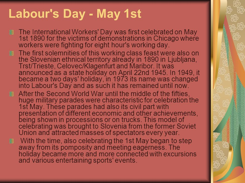 Labour s Day - May 1st The International Workers Day was first celebrated on May 1st 1890 for the victims of demonstrations in Chicago where workers were fighting for eight hour s working day.