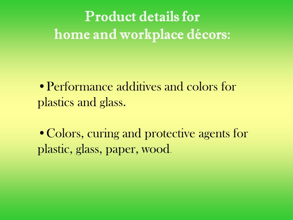 Product details for home and workplace décors: Performance additives and colors for plastics and glass.