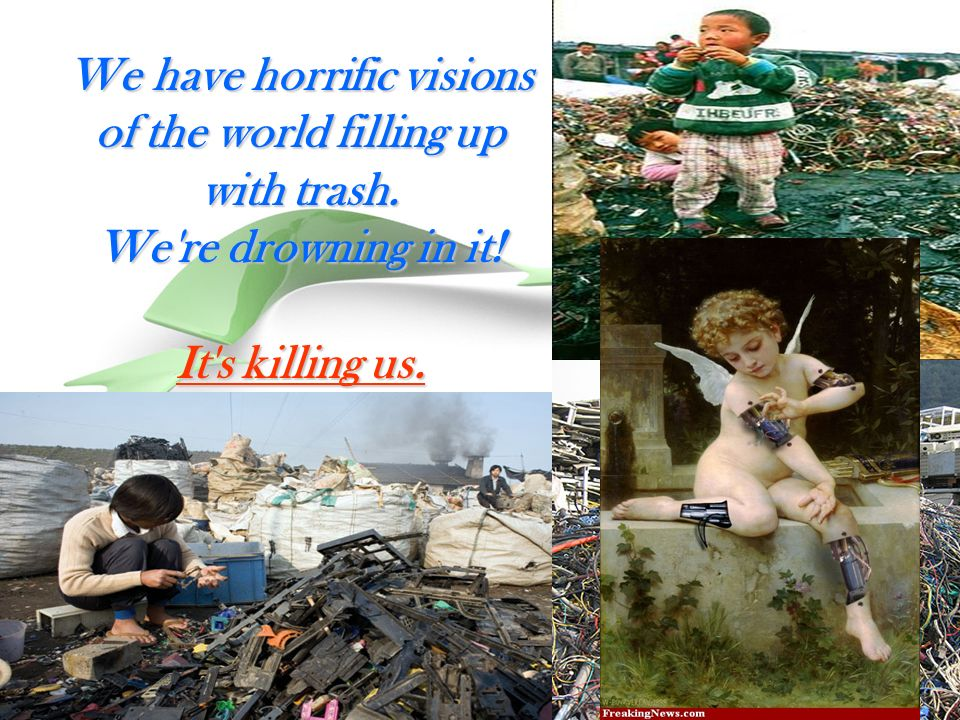 We have horrific visions of the world filling up with trash. We re drowning in it! It s killing us.