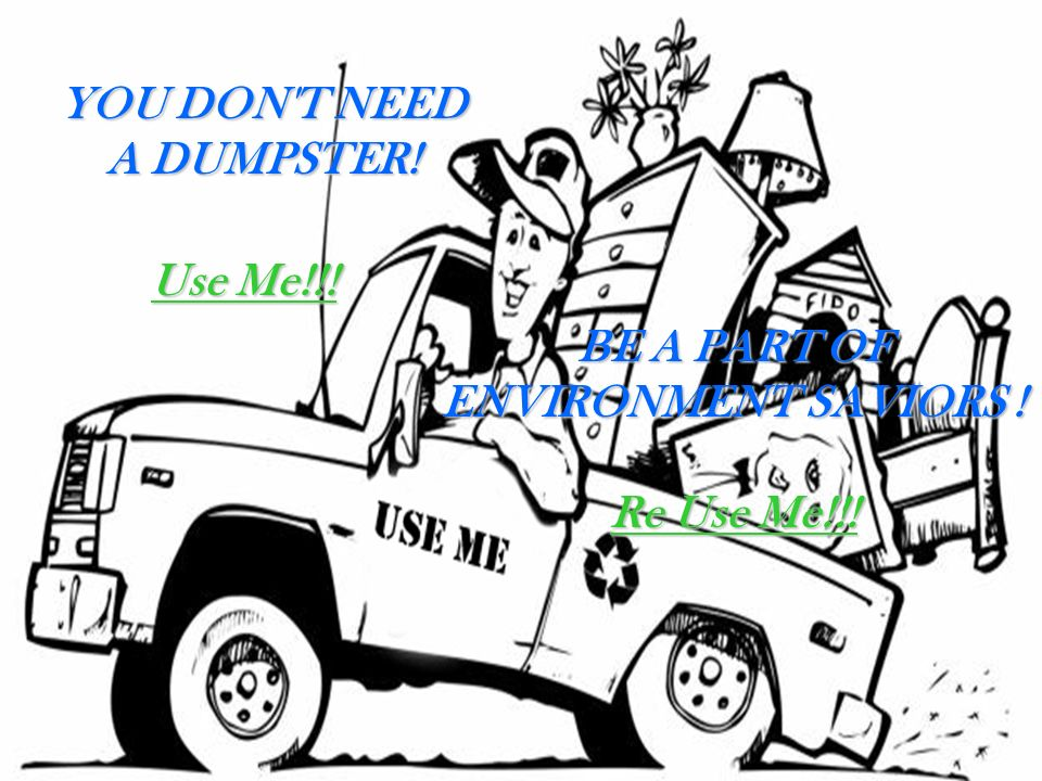 Y OU DON T NEED A DUMPSTER! Use Me!!! BE A PART OF ENVIRONMENT SAVIORS ! Re Use Me!!!