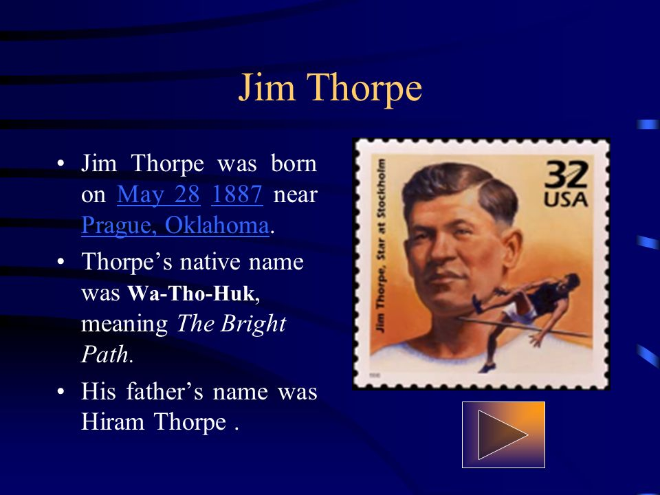 Jim Thorpe Jim Thorpe was born on May 28 1887 near Prague, Oklahoma.May 281887 Prague, Oklahoma Thorpes native name was Wa-Tho-Huk, meaning The Bright Path.