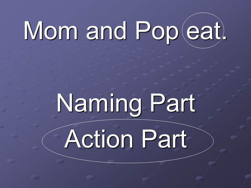 Mom and Pop eat. Naming Part Action Part