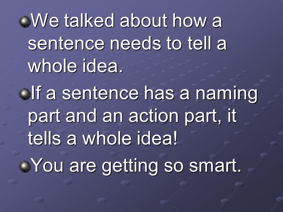 We talked about how a sentence needs to tell a whole idea. If a sentence has a naming part and an action part, it tells a whole idea! You are getting