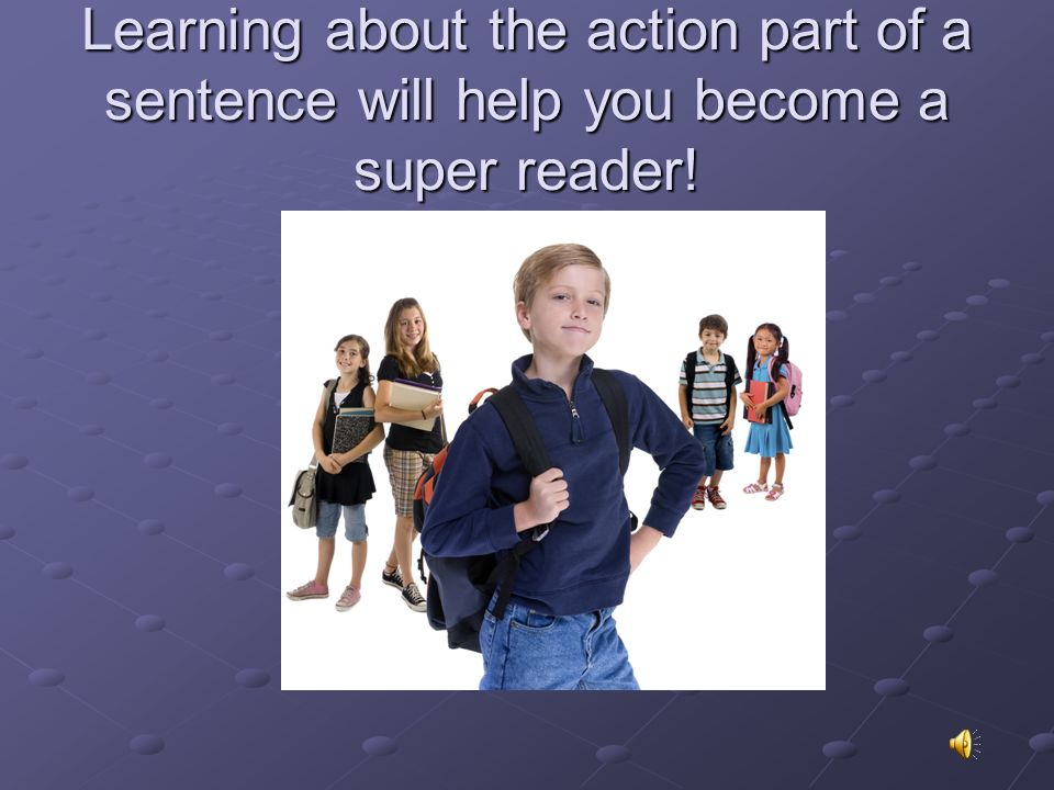 Learning about the action part of a sentence will help you become a super reader!