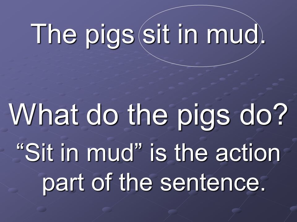 The pigs sit in mud. What do the pigs do? Sit in mud is the action part of the sentence.