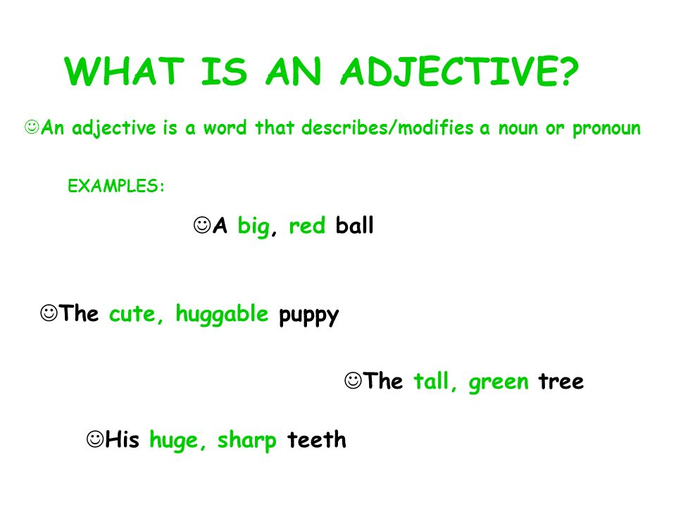 WHAT IS AN ADJECTIVE? An adjective is a word that describes/modifies a noun or pronoun EXAMPLES: A big, red ball The cute, huggable puppy The tall, gr