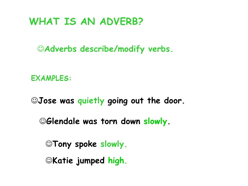 WHAT IS AN ADVERB? Adverbs describe/modify verbs. EXAMPLES: Jose was quietly going out the door. Glendale was torn down slowly. Tony spoke slowly. Kat