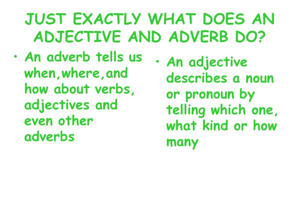 JUST EXACTLY WHAT DOES AN ADJECTIVE AND ADVERB DO? An adverb tells us when,where,and how about verbs, adjectives and even other adverbs An adjective d
