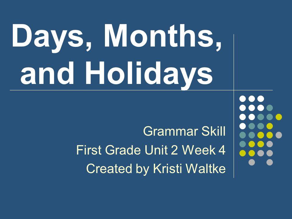 Days, Months, and Holidays Grammar Skill First Grade Unit 2 Week 4 Created by Kristi Waltke