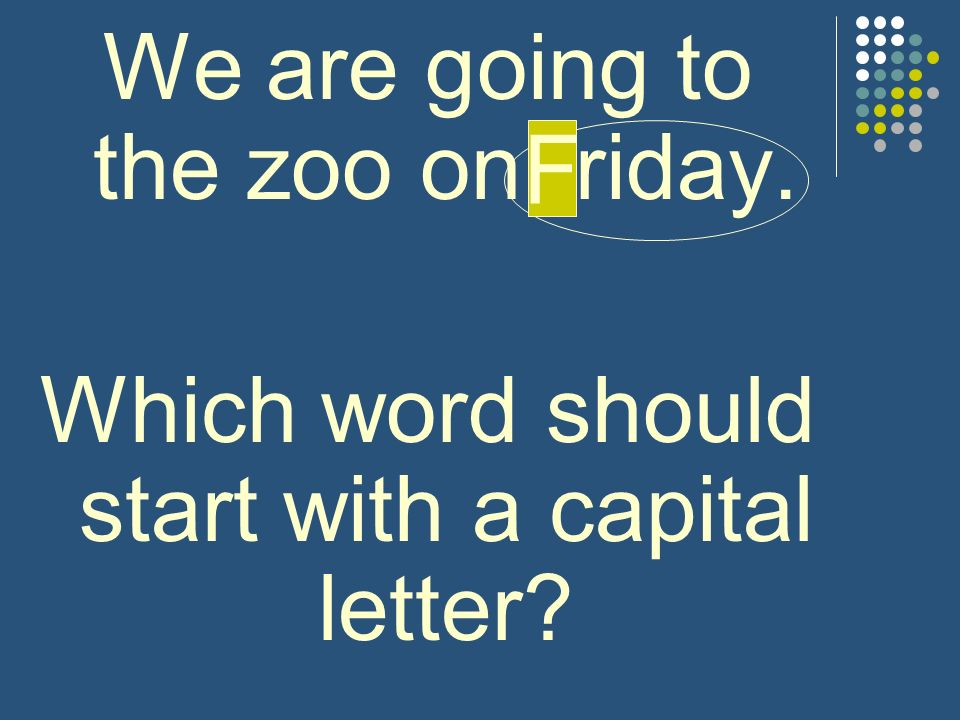 We are going to the zoo on friday. Which word should start with a capital letter? F