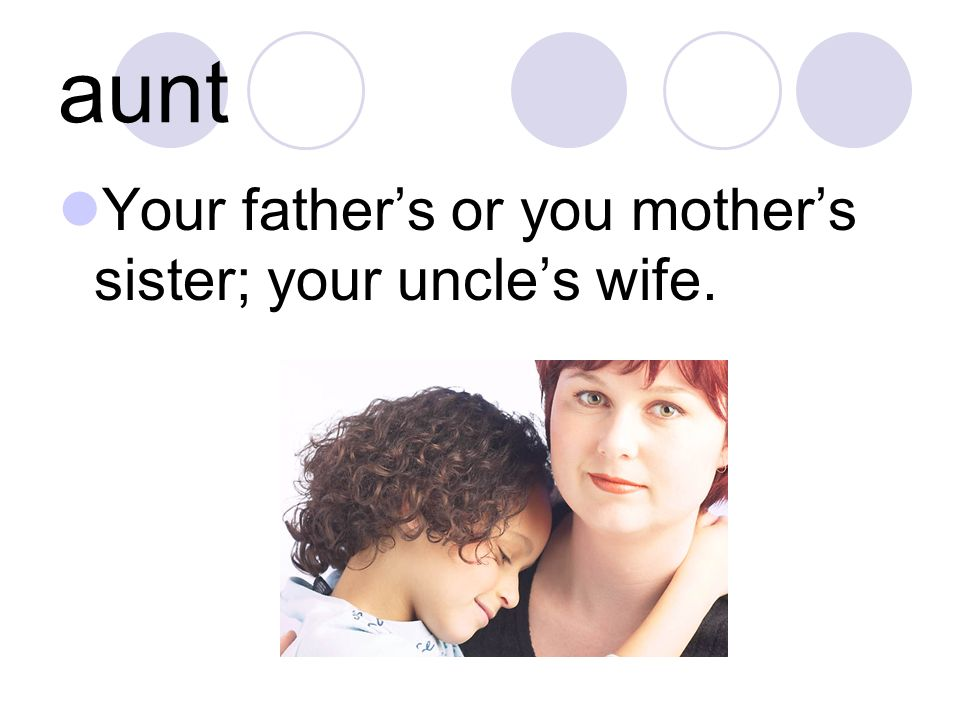aunt Your fathers or you mothers sister; your uncles wife.