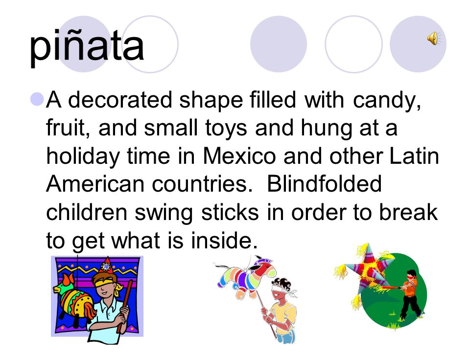 piñata A decorated shape filled with candy, fruit, and small toys and hung at a holiday time in Mexico and other Latin American countries.