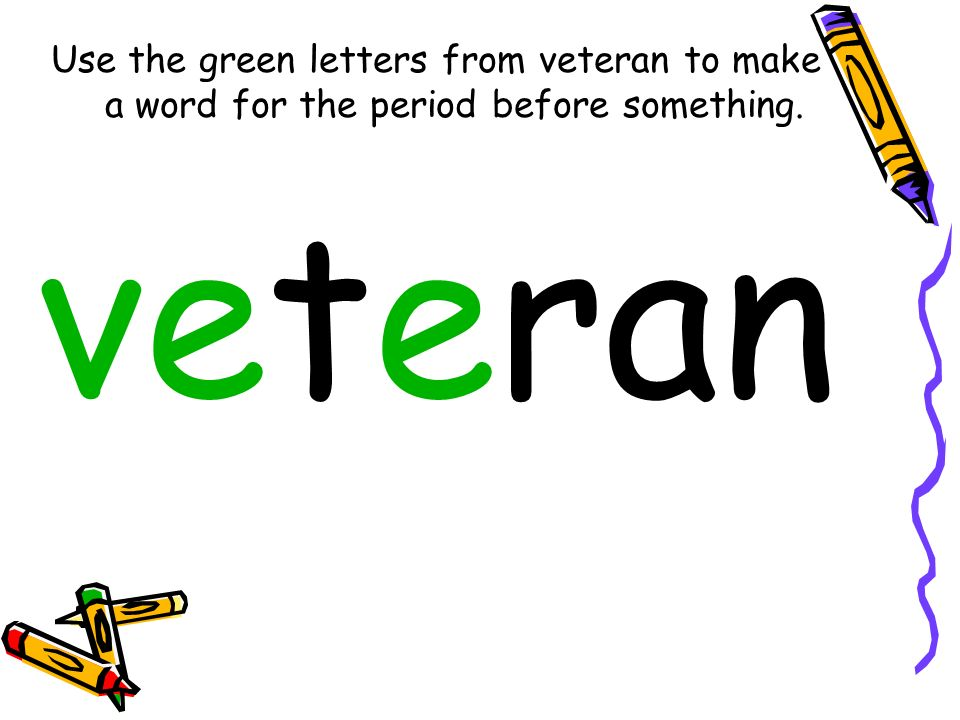 Use the green letters from veteran to make a word for the period before something. veteran