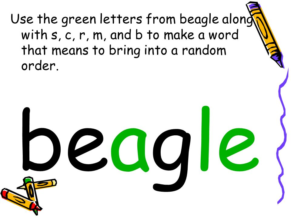 Use the green letters from beagle along with s, c, r, m, and b to make a word that means to bring into a random order.