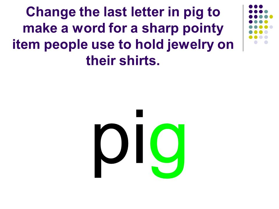 Change the last letter in pig to make a word for a sharp pointy item people use to hold jewelry on their shirts.