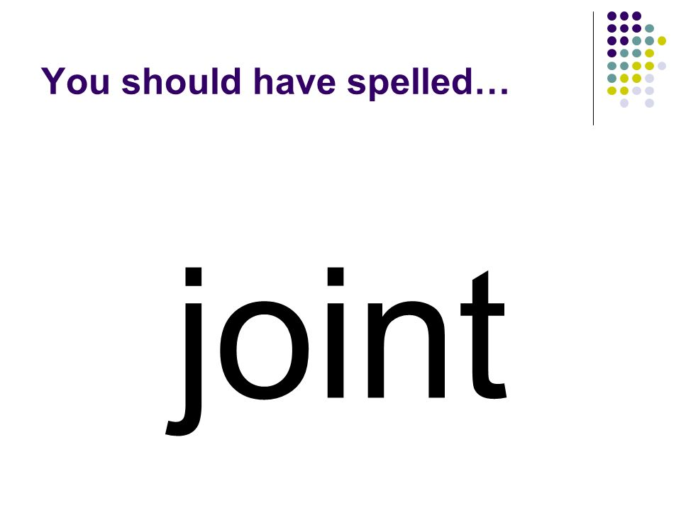 joint You should have spelled…