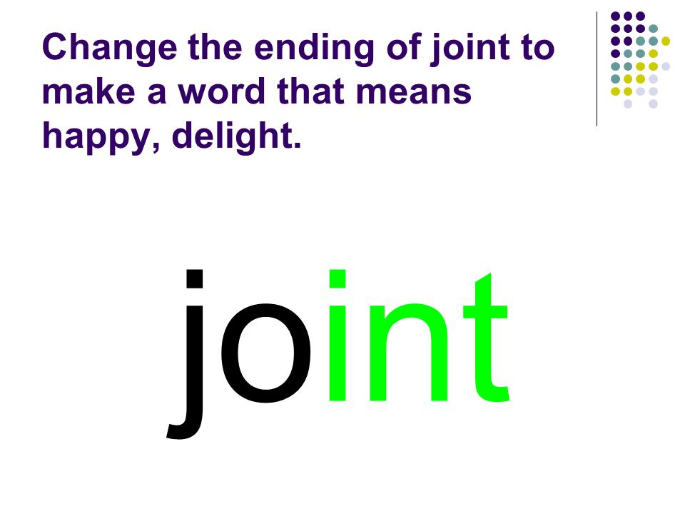 joint Change the ending of joint to make a word that means happy, delight.
