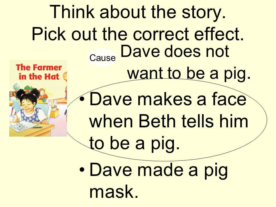 Think about the story. Pick out the correct effect. Dave does not want to be a pig. Dave makes a face when Beth tells him to be a pig. Dave made a pig