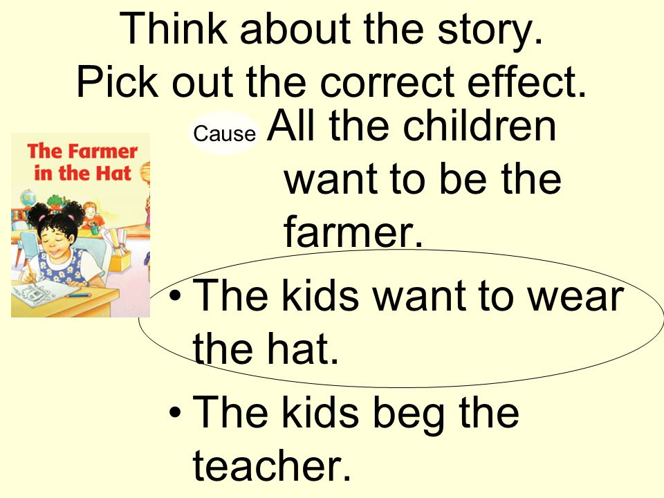 Think about the story. Pick out the correct effect. All the children want to be the farmer. The kids want to wear the hat. The kids beg the teacher. C