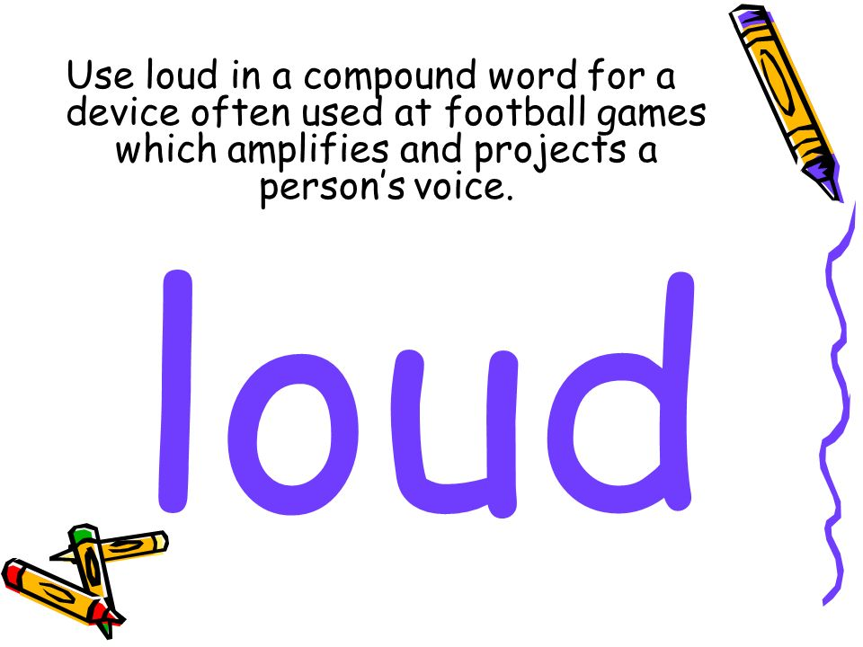 Use loud in a compound word for a device often used at football games which amplifies and projects a persons voice. loud