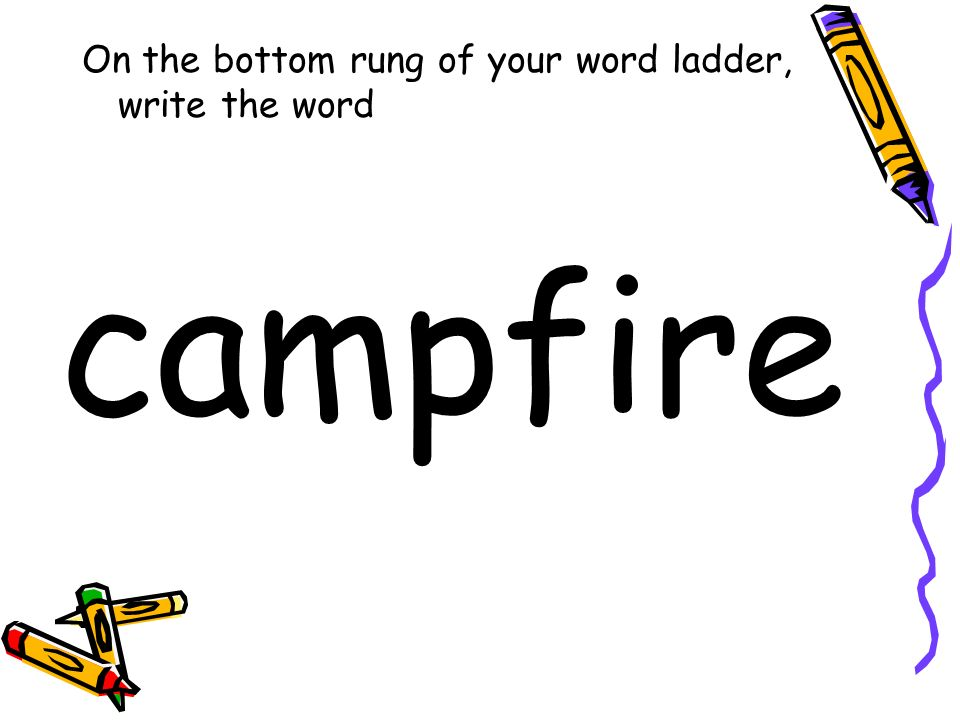 On the bottom rung of your word ladder, write the word campfire