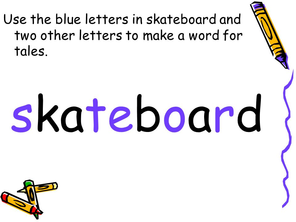 Use the blue letters in skateboard and two other letters to make a word for tales. skateboard