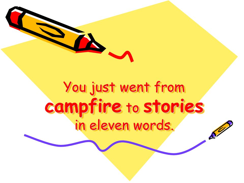 You just went from campfire to stories in eleven words.