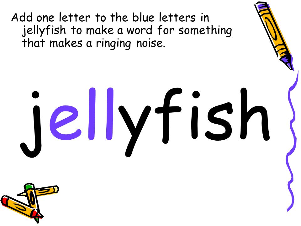 Add one letter to the blue letters in jellyfish to make a word for something that makes a ringing noise. jellyfish