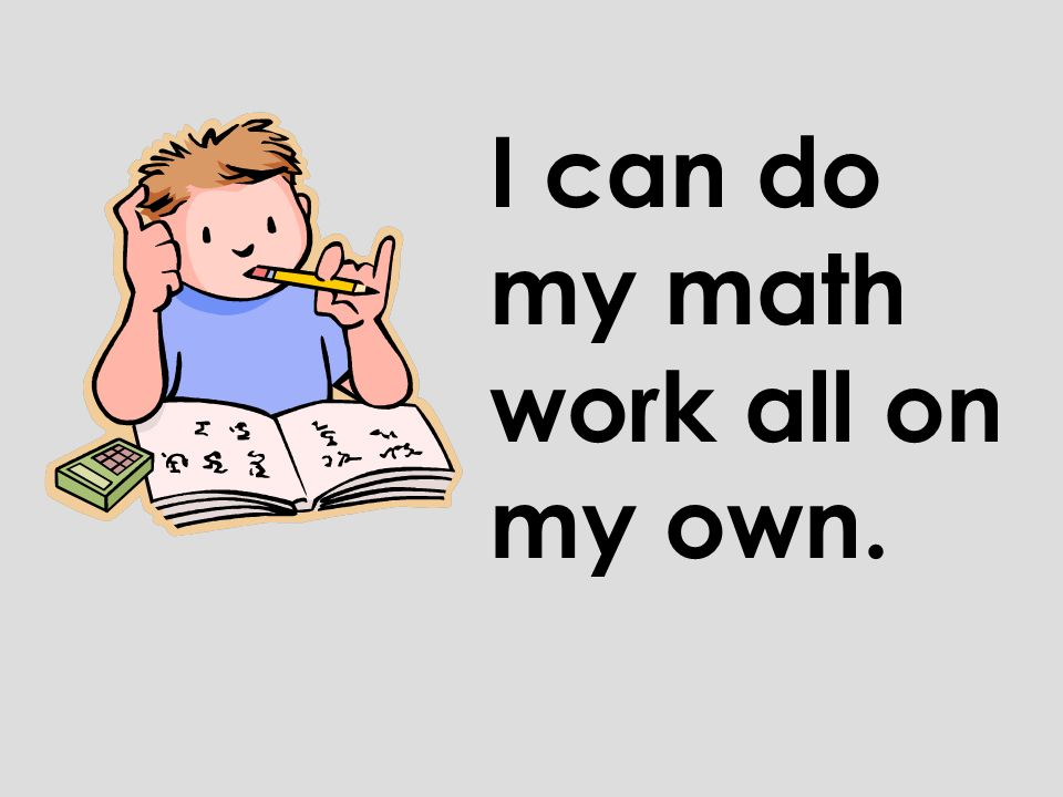 I can do my math work all on my own.