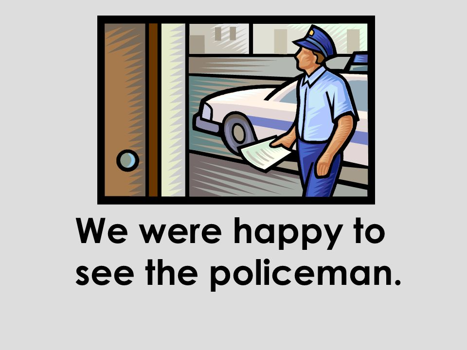 We were happy to see the policeman.