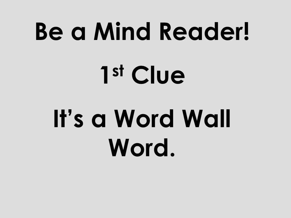 Now lets play the game Be a Mind Reader. You will be given 5 clues that will help you narrow down the Word Wall Words until you can read which word is