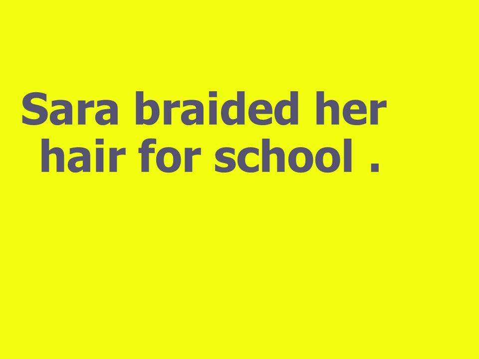 Sara braided her hair for school.