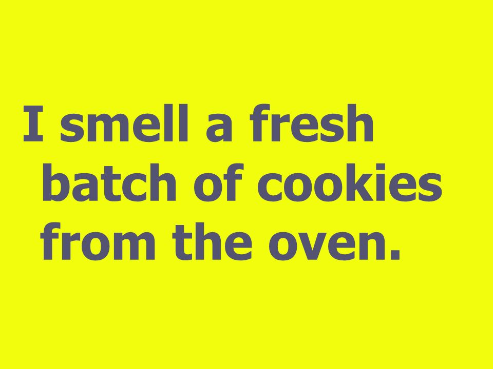 I smell a fresh batch of cookies from the oven.